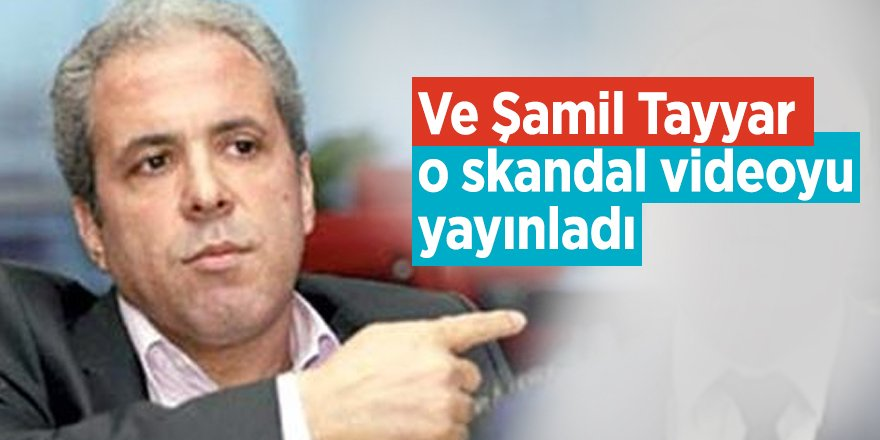 Ve Şamil Tayyar o skandal videoyu yayınladı