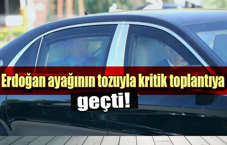 Erdoğan ayağının tozuyla kritik toplantıya geçti!