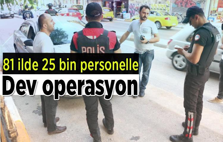 81 ilde 25 bin personelle dev operasyon!