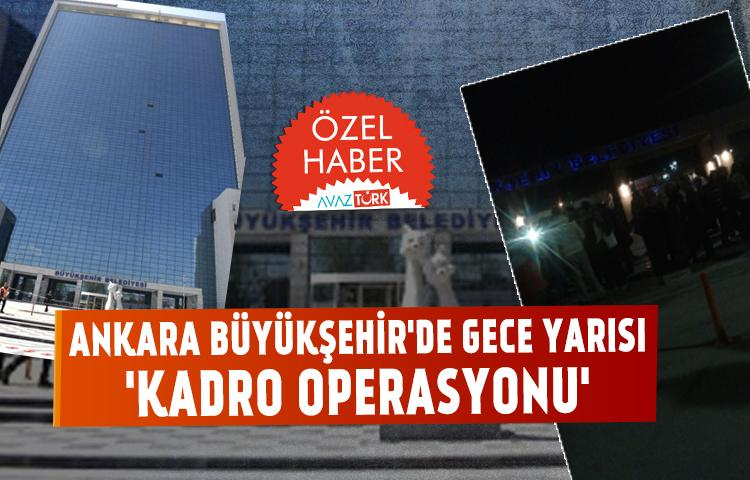 Ankara Büyükşehir'de gece yarısı kadro operasyonu
