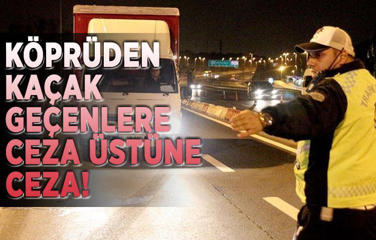 Köprüden kaçak geçenlere ceza üstüne ceza!